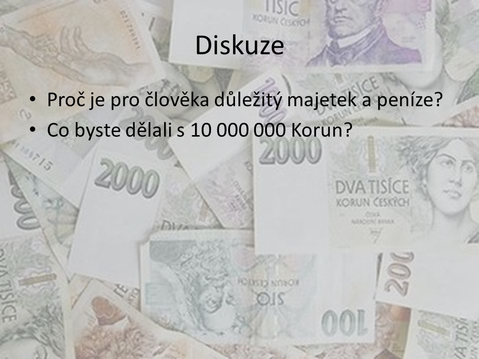 Diskuze Proč je pro člověka důležitý majetek a peníze? Co byste dělali s 10 000 000 Korun?