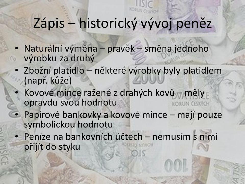 Zápis – historický vývoj peněz Naturální výměna – pravěk – směna jednoho výrobku za druhý Zbožní platidlo – některé výrobky byly platidlem (např.
