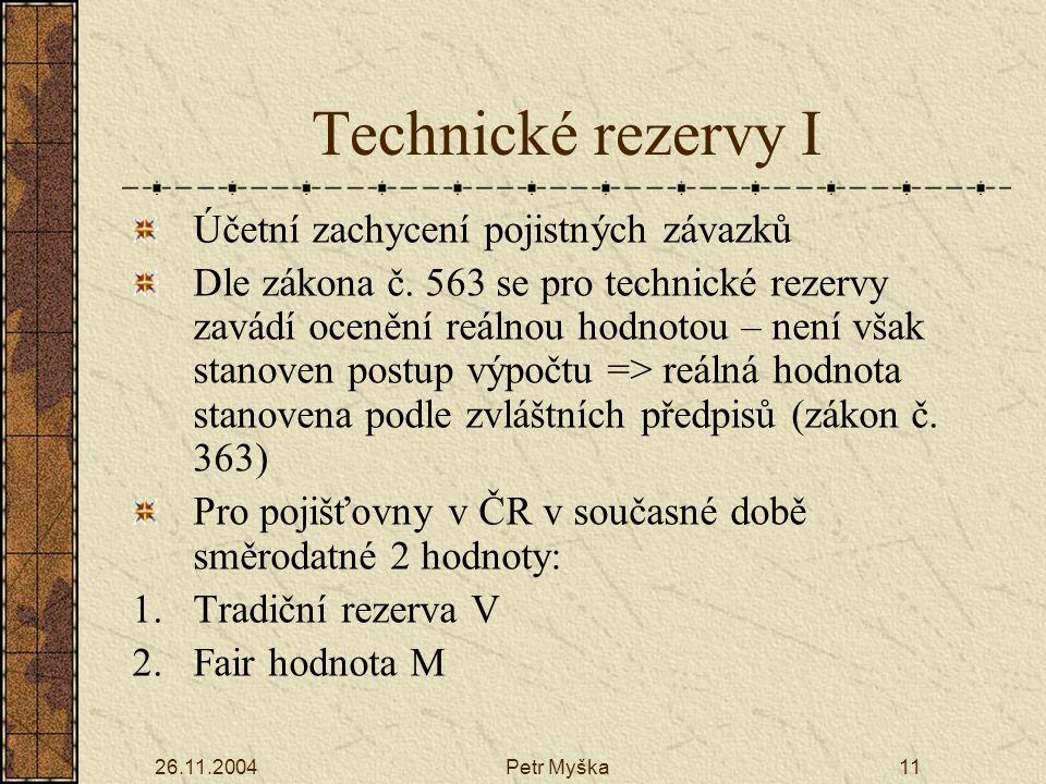 26.11.2004Petr Myška11 Technické rezervy I Účetní zachycení pojistných závazků Dle zákona č.
