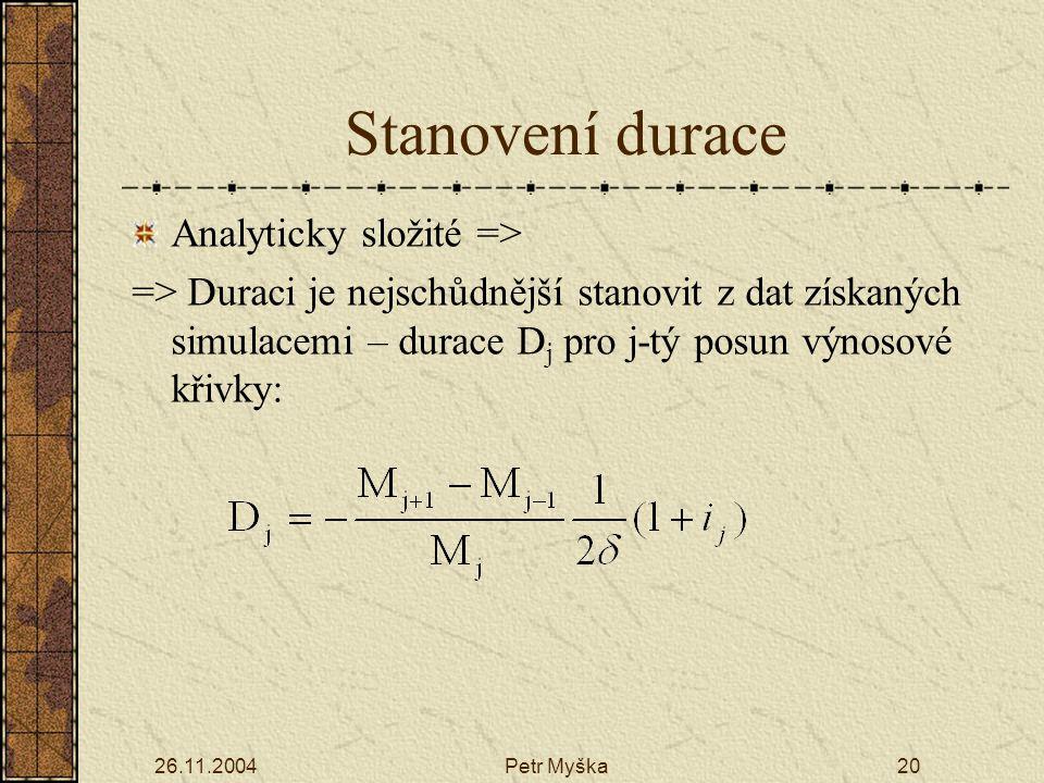 26.11.2004Petr Myška20 Stanovení durace Analyticky složité => => Duraci je nejschůdnější stanovit z dat získaných simulacemi – durace D j pro j-tý posun výnosové křivky:
