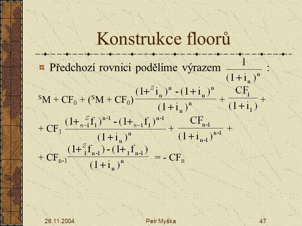 26.11.2004Petr Myška47 Předchozí rovnici podělíme výrazem : S M + CF 0 + ( S M + CF 0 ) + + + CF 1 + + + CF n-1 = - CF n Konstrukce floorů