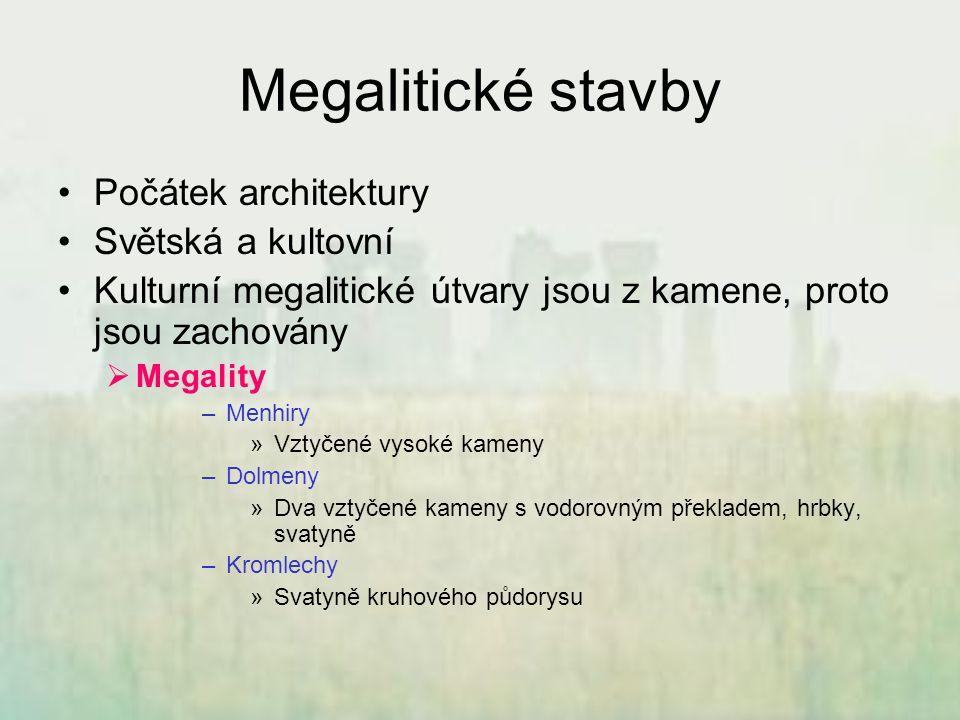 Megalitické stavby Počátek architektury Světská a kultovní Kulturní megalitické útvary jsou z kamene, proto jsou zachovány  Megality –Menhiry »Vztyče