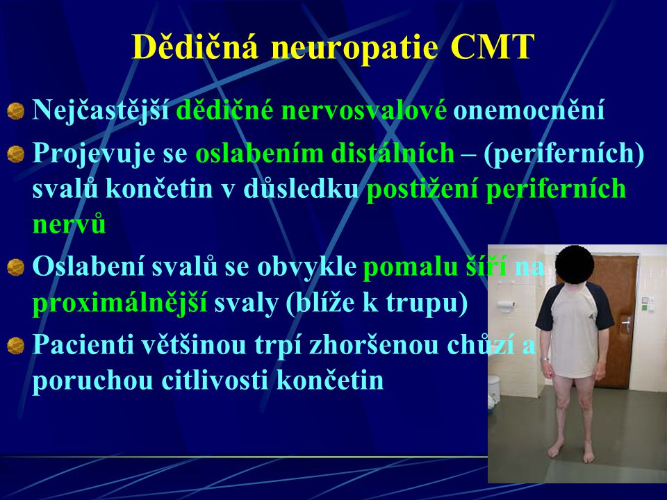 Dědičná neuropatie CMT Nejčastější dědičné nervosvalové onemocnění Projevuje se oslabením distálních – (periferních) svalů končetin v důsledku postiže