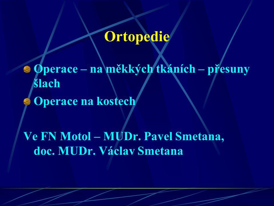 Ortopedie Operace – na měkkých tkáních – přesuny šlach Operace na kostech Ve FN Motol – MUDr. Pavel Smetana, doc. MUDr. Václav Smetana