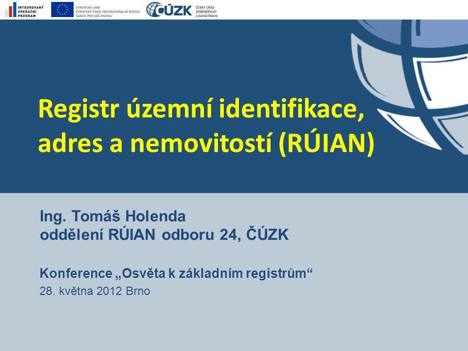 """Registr územní identifikace, adres a nemovitostí (RÚIAN) Ing. Tomáš Holenda oddělení RÚIAN odboru 24, ČÚZK Konference """"Osvěta k základním registrům"""" 2"""