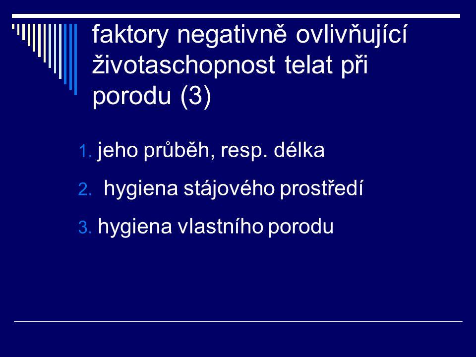 faktory negativně ovlivňující životaschopnost telat při porodu (3) 1. jeho průběh, resp. délka 2. hygiena stájového prostředí 3. hygiena vlastního por