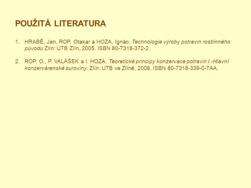 POUŽITÁ LITERATURA 1.HRABĚ, Jan, ROP, Otakar a HOZA, Ignác. Technologie výroby potravin rostlinného původu Zlín: UTB Zlín, 2005. ISBN 80-7318-372-2. 2