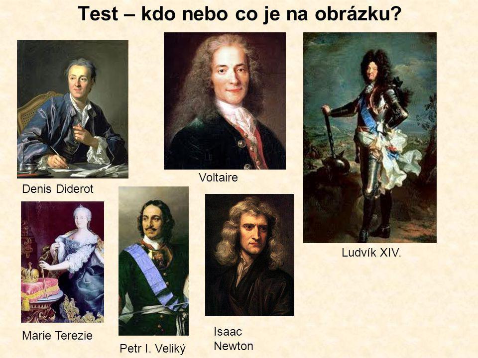 Test – kdo nebo co je na obrázku? Denis Diderot Voltaire Petr I. Veliký Marie Terezie Ludvík XIV. Isaac Newton