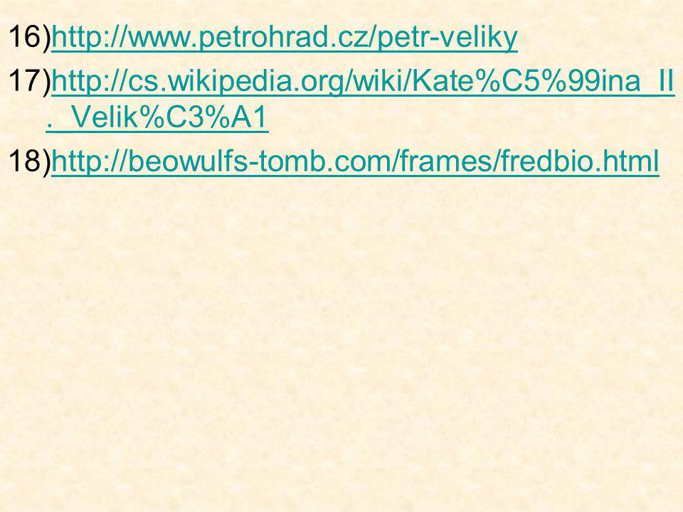 16)http://www.petrohrad.cz/petr-velikyhttp://www.petrohrad.cz/petr-veliky 17)http://cs.wikipedia.org/wiki/Kate%C5%99ina_II._Velik%C3%A1http://cs.wikipedia.org/wiki/Kate%C5%99ina_II._Velik%C3%A1 18)http://beowulfs-tomb.com/frames/fredbio.htmlhttp://beowulfs-tomb.com/frames/fredbio.html