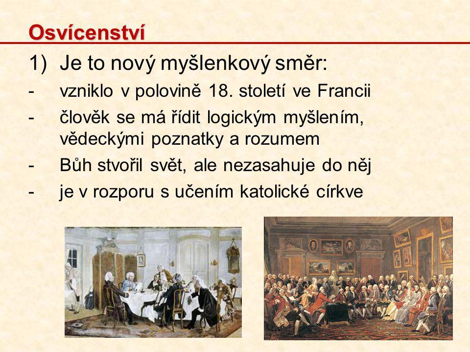Osvícenství 1)Je to nový myšlenkový směr: -vzniklo v polovině 18. století ve Francii -člověk se má řídit logickým myšlením, vědeckými poznatky a rozum
