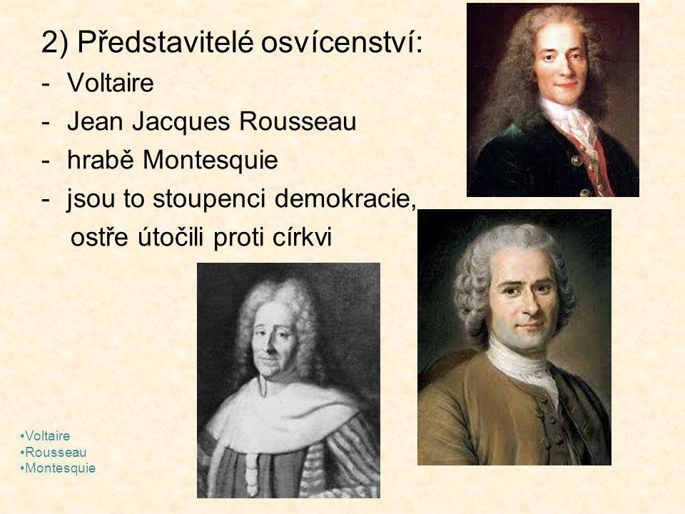 2) Představitelé osvícenství: -Voltaire -Jean Jacques Rousseau -hrabě Montesquie -jsou to stoupenci demokracie, ostře útočili proti církvi Voltaire Rousseau Montesquie