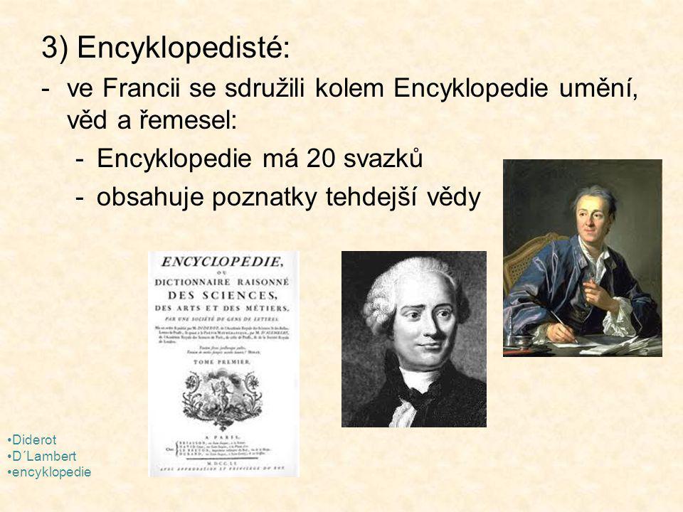 3) Encyklopedisté: -ve Francii se sdružili kolem Encyklopedie umění, věd a řemesel: -Encyklopedie má 20 svazků -obsahuje poznatky tehdejší vědy Diderot D´Lambert encyklopedie