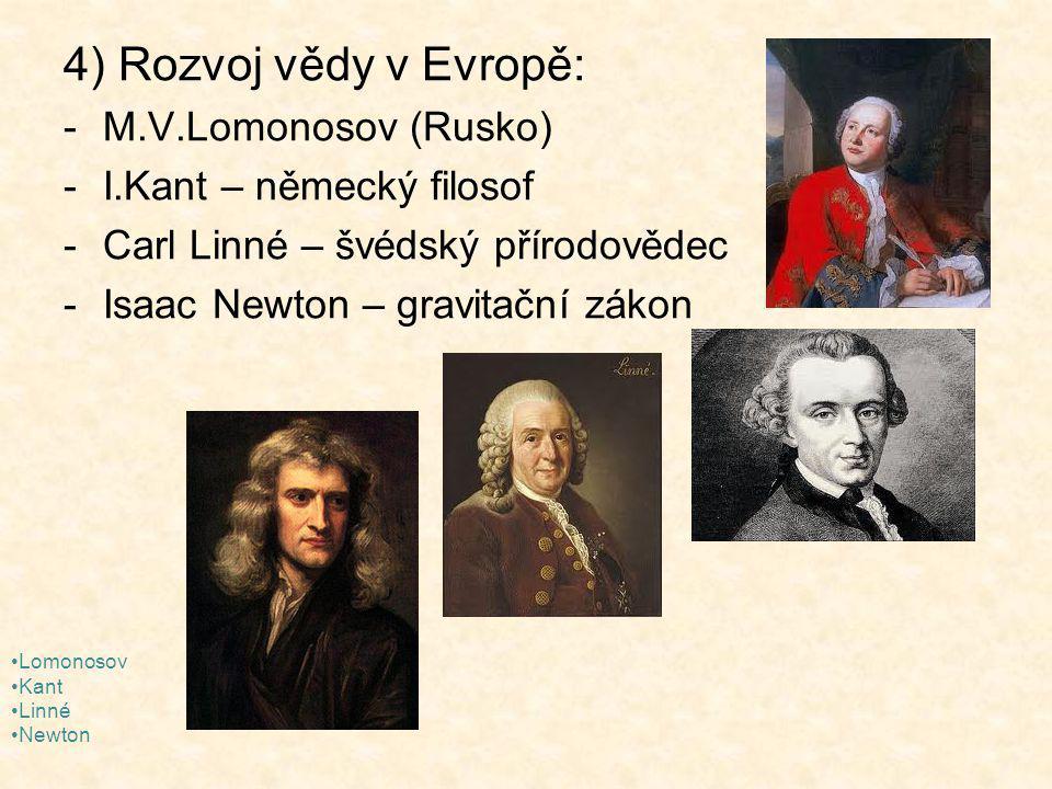 4) Rozvoj vědy v Evropě: -M.V.Lomonosov (Rusko) -I.Kant – německý filosof -Carl Linné – švédský přírodovědec -Isaac Newton – gravitační zákon Lomonosov Kant Linné Newton