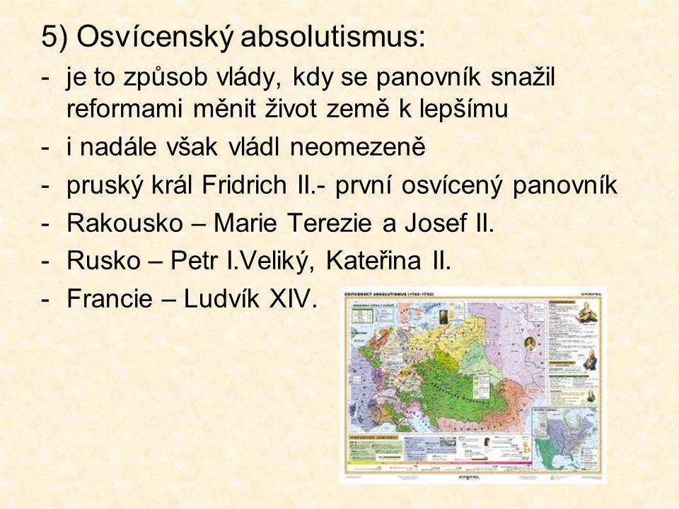 5) Osvícenský absolutismus: -je to způsob vlády, kdy se panovník snažil reformami měnit život země k lepšímu -i nadále však vládl neomezeně -pruský kr