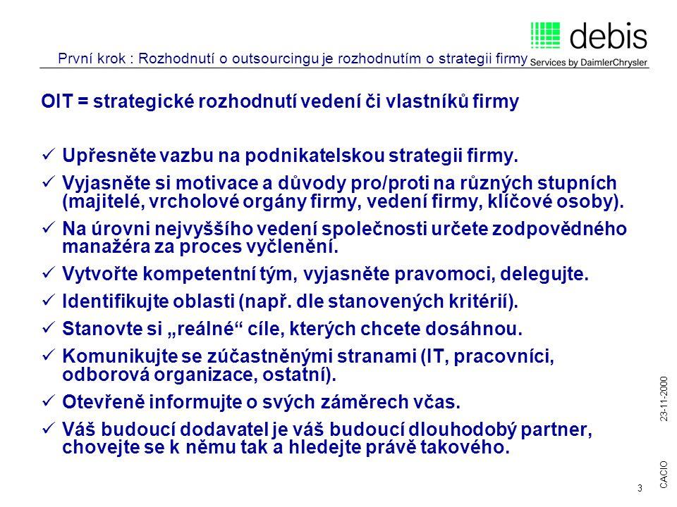CACIO 23-11-2000 3 První krok : Rozhodnutí o outsourcingu je rozhodnutím o strategii firmy OIT = strategické rozhodnutí vedení či vlastníků firmy Upřesněte vazbu na podnikatelskou strategii firmy.