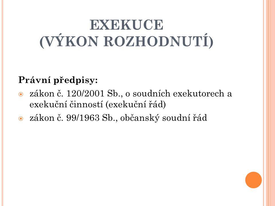 EXEKUCE (VÝKON ROZHODNUTÍ) Právní předpisy:  zákon č. 120/2001 Sb., o soudních exekutorech a exekuční činností (exekuční řád)  zákon č. 99/1963 Sb.,