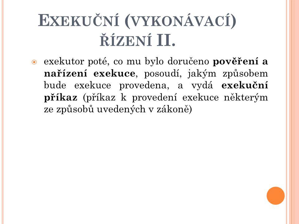 E XEKUČNÍ ( VYKONÁVACÍ ) ŘÍZENÍ II.  exekutor poté, co mu bylo doručeno pověření a nařízení exekuce, posoudí, jakým způsobem bude exekuce provedena,
