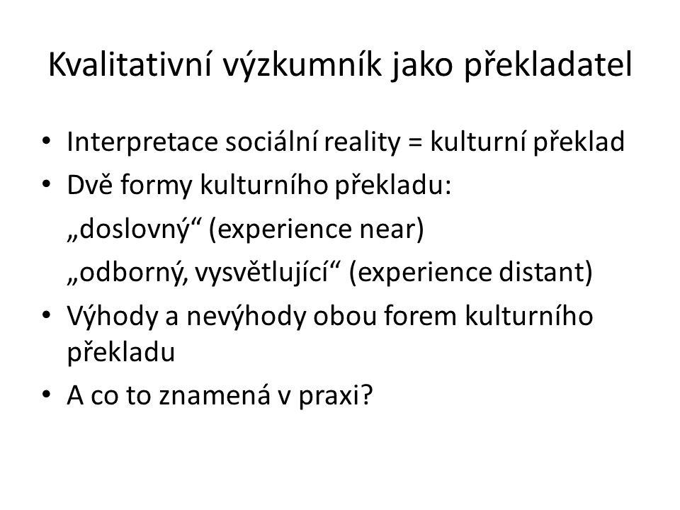 """Kvalitativní výzkumník jako překladatel Interpretace sociální reality = kulturní překlad Dvě formy kulturního překladu: """"doslovný"""" (experience near) """""""