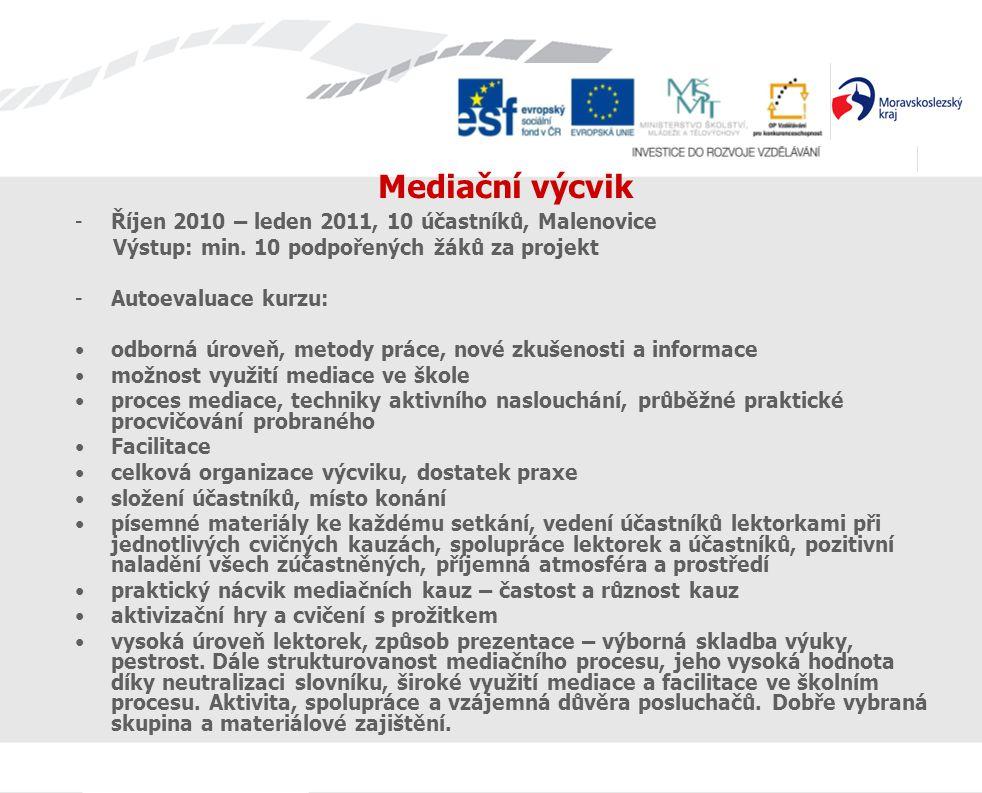 Mediační výcvik -Říjen 2010 – leden 2011, 10 účastníků, Malenovice Výstup: min. 10 podpořených žáků za projekt -Autoevaluace kurzu: odborná úroveň, me