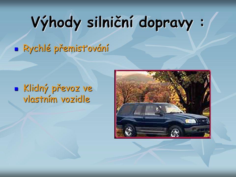 Výhody silniční dopravy : Rychlé přemisťování Rychlé přemisťování Klidný převoz ve vlastním vozidle Klidný převoz ve vlastním vozidle