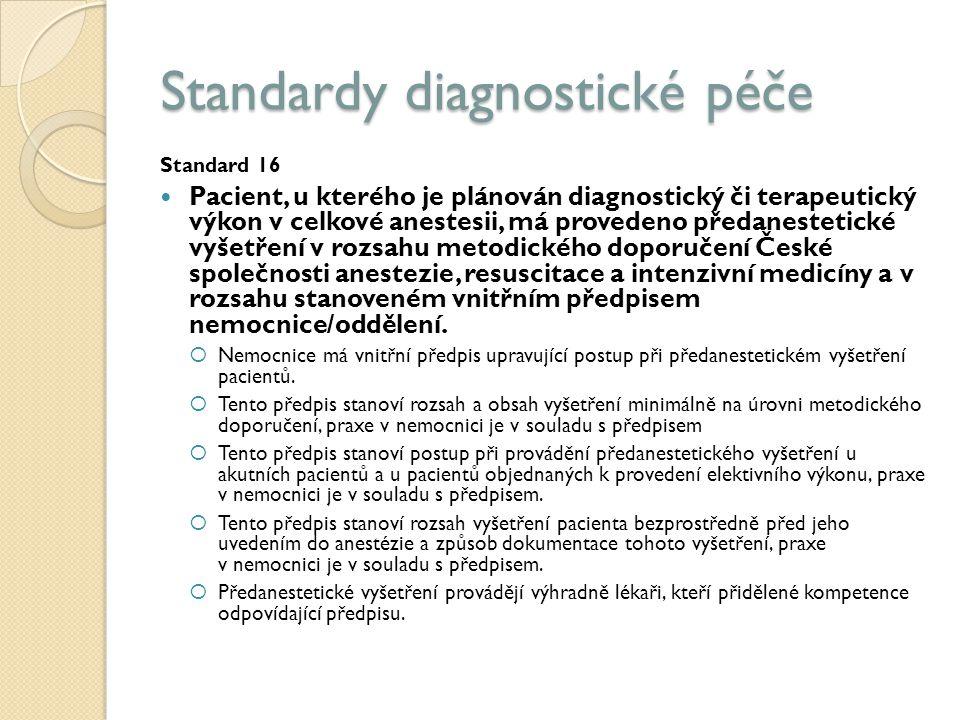 Standardy diagnostické péče Standard 16 Pacient, u kterého je plánován diagnostický či terapeutický výkon v celkové anestesii, má provedeno předanestetické vyšetření v rozsahu metodického doporučení České společnosti anestezie, resuscitace a intenzivní medicíny a v rozsahu stanoveném vnitřním předpisem nemocnice/oddělení.