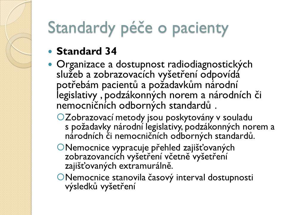 Standardy péče o pacienty Standard 34 Organizace a dostupnost radiodiagnostických služeb a zobrazovacích vyšetření odpovídá potřebám pacientů a požadavkům národní legislativy, podzákonných norem a národních či nemocničních odborných standardů.