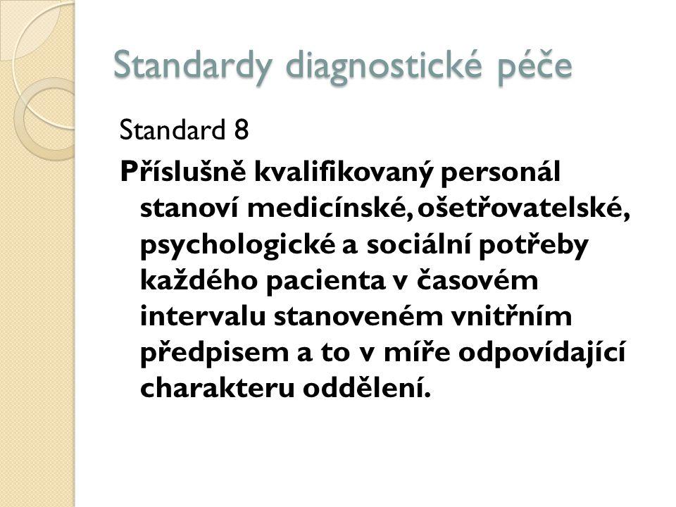Standardy diagnostické péče Standard 8 Příslušně kvalifikovaný personál stanoví medicínské, ošetřovatelské, psychologické a sociální potřeby každého pacienta v časovém intervalu stanoveném vnitřním předpisem a to v míře odpovídající charakteru oddělení.