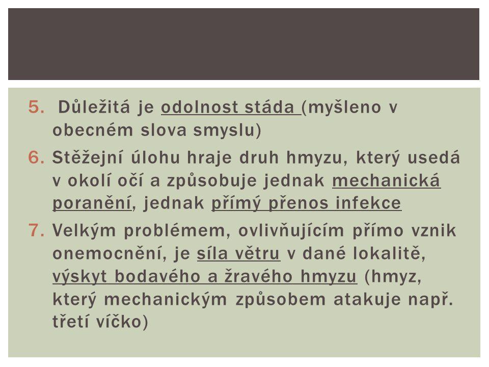 5. Důležitá je odolnost stáda (myšleno v obecném slova smyslu) 6.Stěžejní úlohu hraje druh hmyzu, který usedá v okolí očí a způsobuje jednak mechanick
