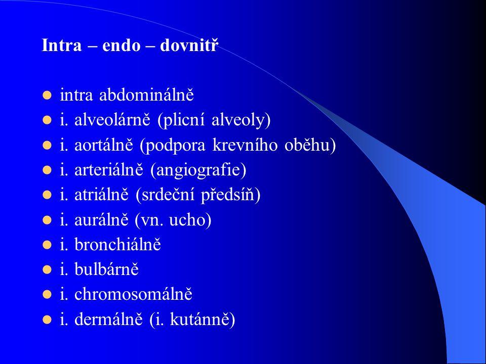 Intra – endo – dovnitř intra abdominálně i. alveolárně (plicní alveoly) i. aortálně (podpora krevního oběhu) i. arteriálně (angiografie) i. atriálně (