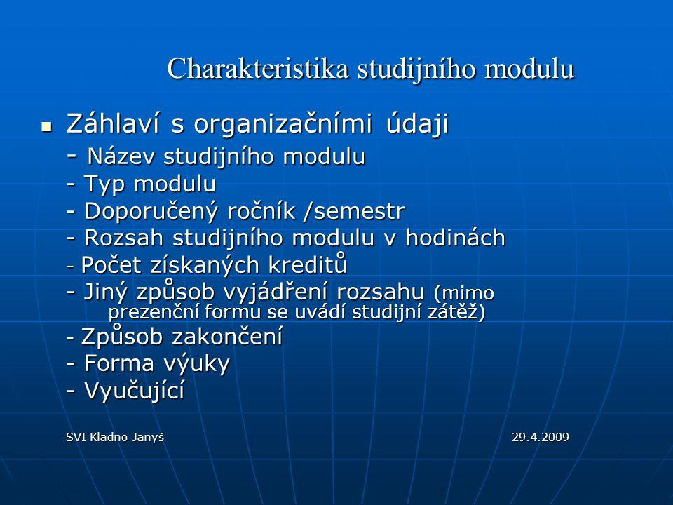 Popisná část modulu - Anotace modulu (hlavní cíle a obsah modulu) - Vstupní předpoklady (střední škola, kvalifikace, specifické vědomosti, praxe) - Cíle modulu (podrobněji rámcové cíle modulu) - Obsah modulu (uspořádaný obsah učiva ) - Forma hodnocení (testy, kontrolní práce, případové studie, forma závěrečné zkoušky) - Kriteria hodnocení (vědomosti, dovednosti, kompetence studenta po absolvování modulu) - Studijní zátěž (rozpis časového zatížení studenta) - Seznam doporučené literatury ( v členění povinná, doporučená) SVI Kladno Janyš29.4.2009