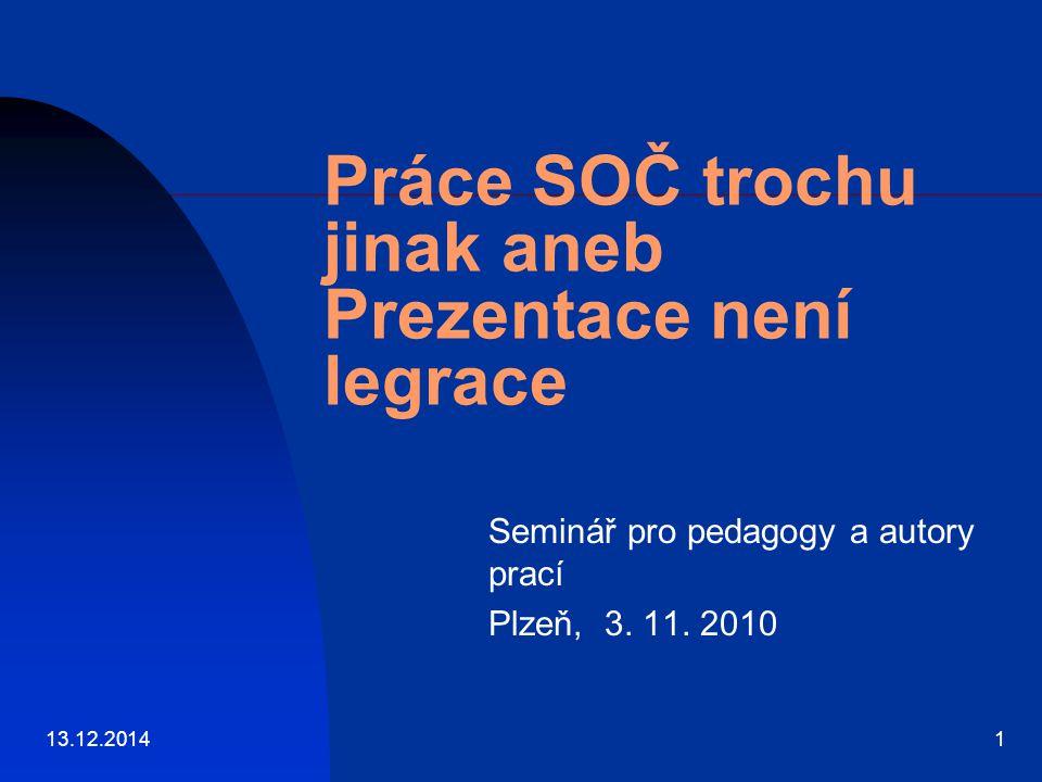 13.12.20141 Práce SOČ trochu jinak aneb Prezentace není legrace Seminář pro pedagogy a autory prací Plzeň, 3. 11. 2010
