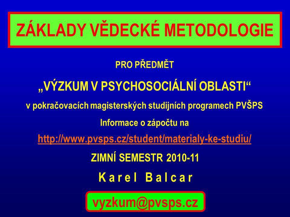 """ZÁKLADY VĚDECKÉ METODOLOGIE PRO PŘEDMĚT """"VÝZKUM V PSYCHOSOCIÁLNÍ OBLASTI v pokračovacích magisterských studijních programech PVŠPS Informace o zápočtu na http://www.pvsps.cz/student/materialy-ke-studiu/ ZIMNÍ SEMESTR 2010-11 K a r e l B a l c a r vyzkum@pvsps.cz"""