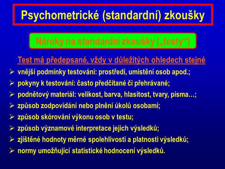 Psychometrické (standardní) zkoušky Test má předepsané, vždy v důležitých ohledech stejné  vnější podmínky testování: prostředí, umístění osob apod.;  pokyny k testování: často předčítané či přehrávané;  podnětový materiál: velikost, barva, hlasitost, tvary, písma…;  způsob zodpovídání nebo plnění úkolů osobami;  způsob skórování výkonu osob v testu;  způsob významové interpretace jejich výsledků;  zjištěné hodnoty měrné spolehlivosti a platnosti výsledků;  normy umožňující statistické hodnocení výsledků.