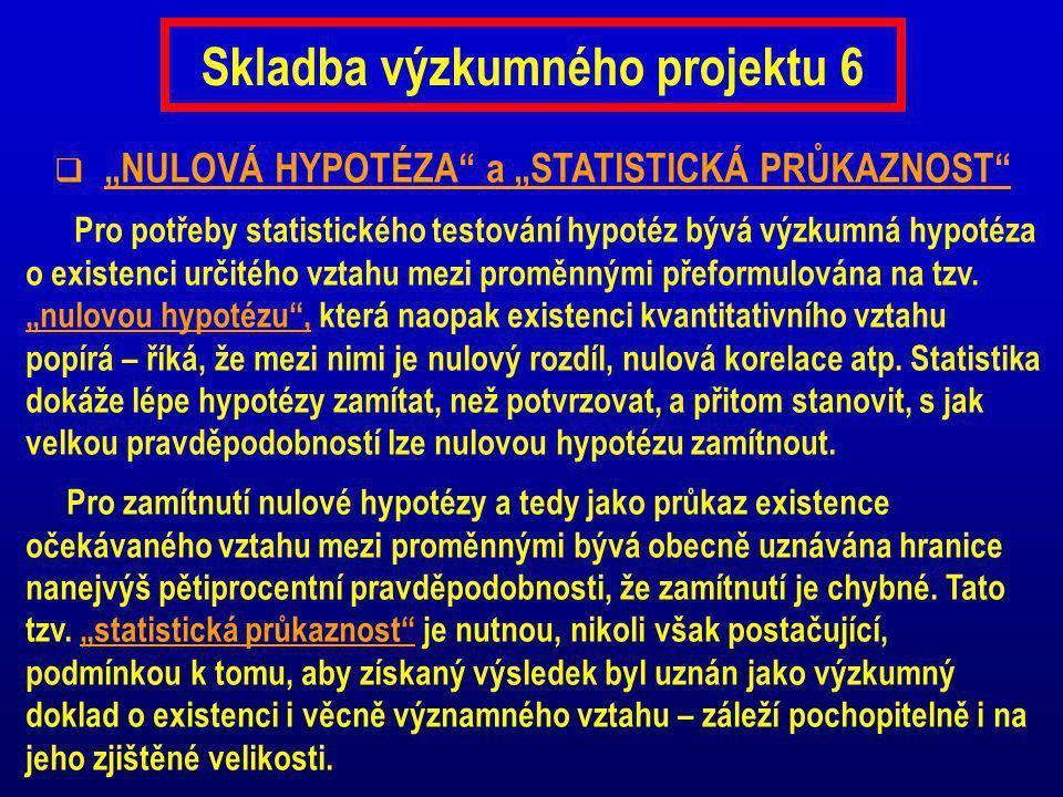 """Skladba výzkumného projektu 6  """"NULOVÁ HYPOTÉZA a """"STATISTICKÁ PRŮKAZNOST Pro potřeby statistického testování hypotéz bývá výzkumná hypotéza o existenci určitého vztahu mezi proměnnými přeformulována na tzv."""