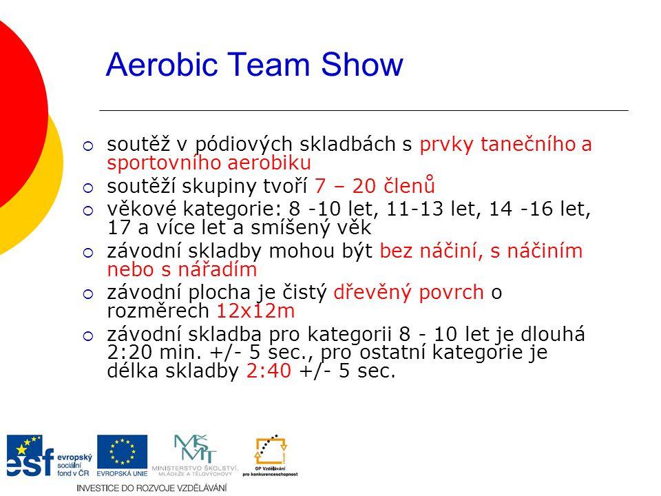 Aerobic Team Show  soutěž v pódiových skladbách s prvky tanečního a sportovního aerobiku  soutěží skupiny tvoří 7 – 20 členů  věkové kategorie: 8 -10 let, 11-13 let, 14 -16 let, 17 a více let a smíšený věk  závodní skladby mohou být bez náčiní, s náčiním nebo s nářadím  závodní plocha je čistý dřevěný povrch o rozměrech 12x12m  závodní skladba pro kategorii 8 - 10 let je dlouhá 2:20 min.