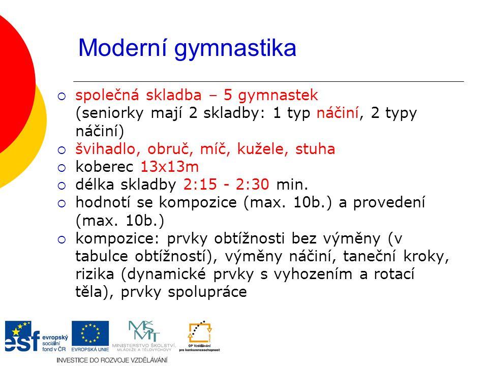Moderní gymnastika  společná skladba – 5 gymnastek (seniorky mají 2 skladby: 1 typ náčiní, 2 typy náčiní)  švihadlo, obruč, míč, kužele, stuha  koberec 13x13m  délka skladby 2:15 - 2:30 min.