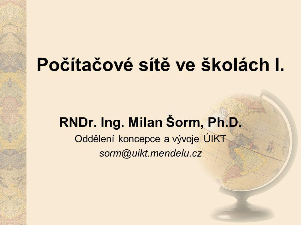 Počítačové sítě ve školách I. RNDr. Ing. Milan Šorm, Ph.D. Oddělení koncepce a vývoje ÚIKT sorm@uikt.mendelu.cz