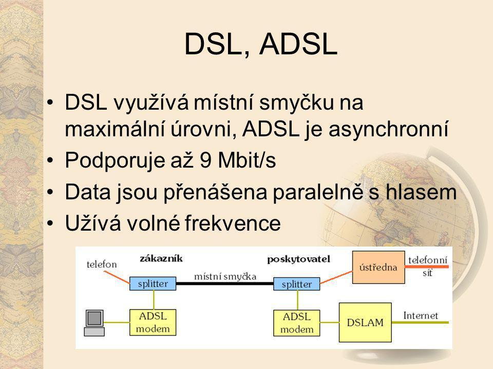 DSL, ADSL DSL využívá místní smyčku na maximální úrovni, ADSL je asynchronní Podporuje až 9 Mbit/s Data jsou přenášena paralelně s hlasem Užívá volné
