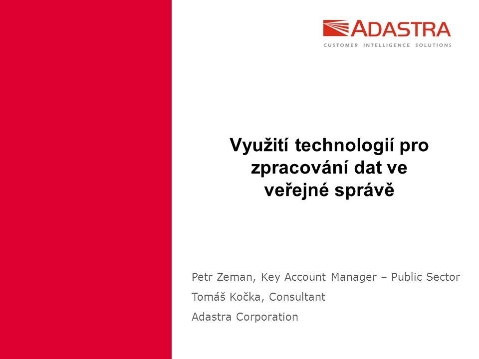 Využití technologií pro zpracování dat ve veřejné správě Petr Zeman, Key Account Manager – Public Sector Tomáš Kočka, Consultant Adastra Corporation