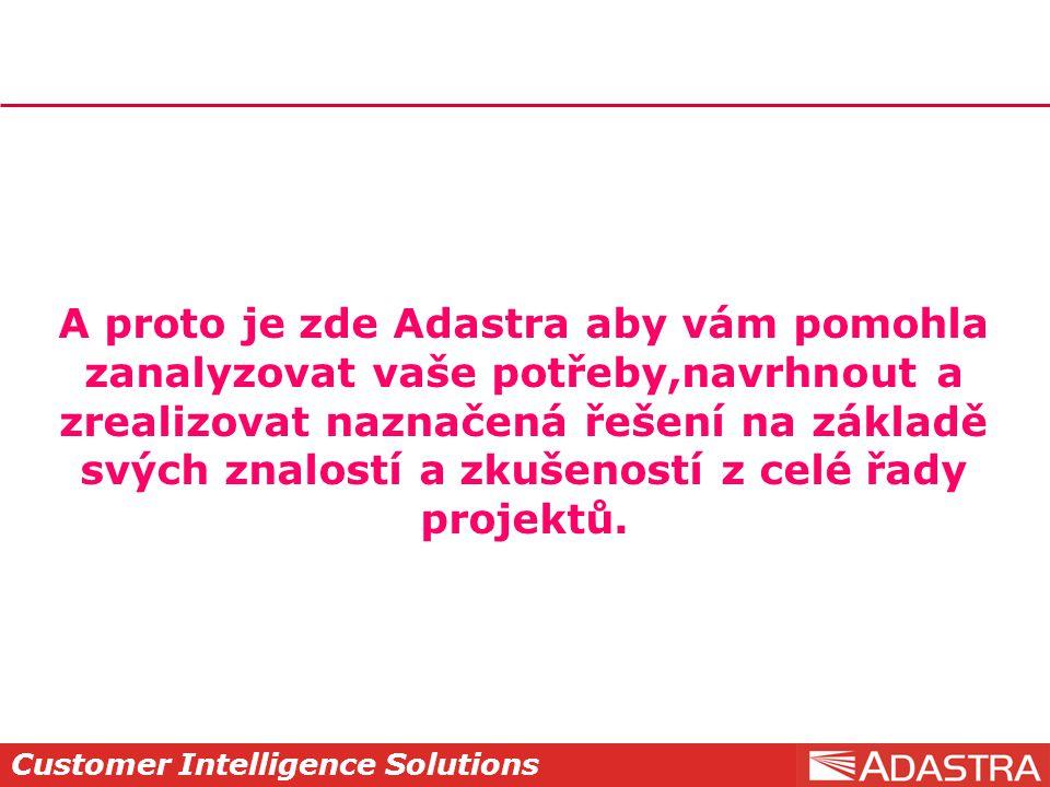 Customer Intelligence Solutions A proto je zde Adastra aby vám pomohla zanalyzovat vaše potřeby,navrhnout a zrealizovat naznačená řešení na základě svých znalostí a zkušeností z celé řady projektů.