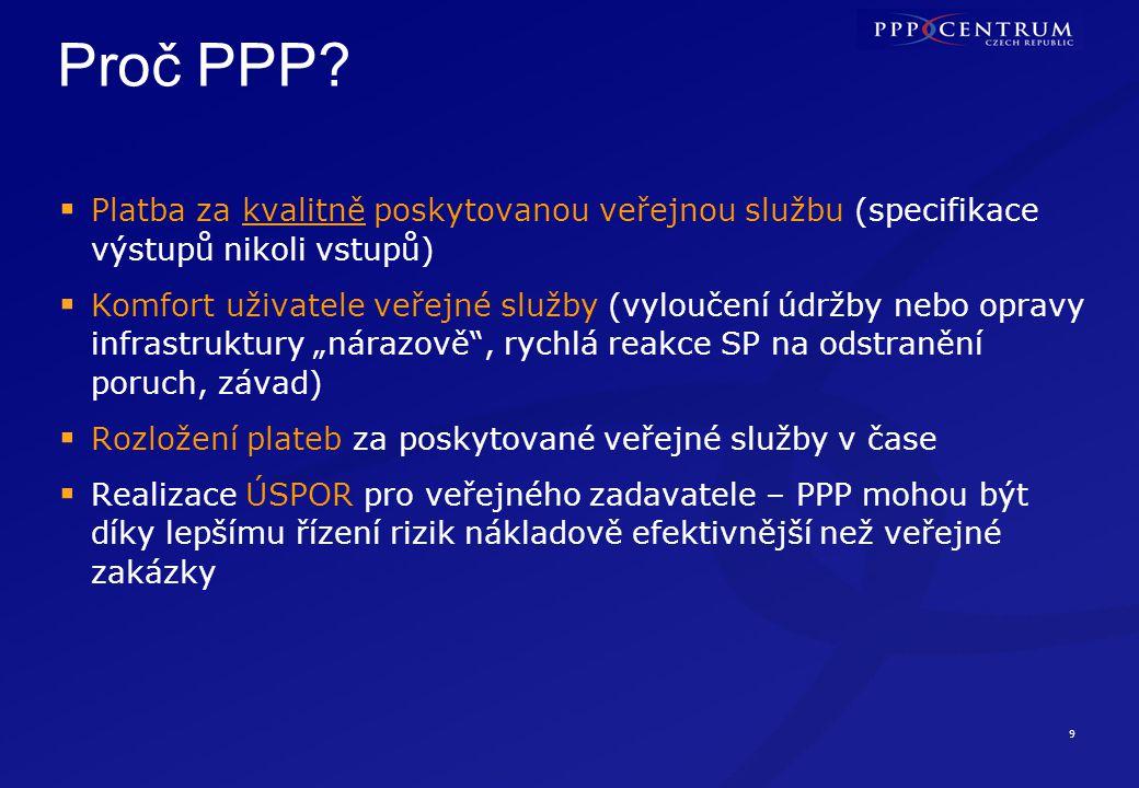 9 Proč PPP?  Platba za kvalitně poskytovanou veřejnou službu (specifikace výstupů nikoli vstupů)  Komfort uživatele veřejné služby (vyloučení údržby