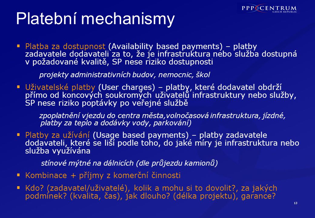 13 Platební mechanismy  Platba za dostupnost (Availability based payments) – platby zadavatele dodavateli za to, že je infrastruktura nebo služba dostupná v požadované kvalitě, SP nese riziko dostupnosti projekty administrativních budov, nemocnic, škol  Uživatelské platby (User charges) – platby, které dodavatel obdrží přímo od koncových soukromých uživatelů infrastruktury nebo služby, SP nese riziko poptávky po veřejné službě zpoplatnění vjezdu do centra města,volnočasová infrastruktura, jízdné, platby za teplo a dodávky vody, parkování)  Platby za užívání (Usage based payments) – platby zadavatele dodavateli, které se liší podle toho, do jaké míry je infrastruktura nebo služba využívána stínové mýtné na dálnicích (dle průjezdu kamionů)  Kombinace + příjmy z komerční činnosti  Kdo.