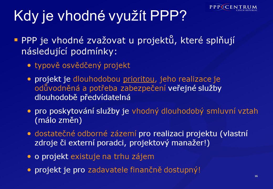 16 Kdy je vhodné využít PPP?  PPP je vhodné zvažovat u projektů, které splňují následující podmínky: typově osvědčený projekt projekt je dlouhodobou