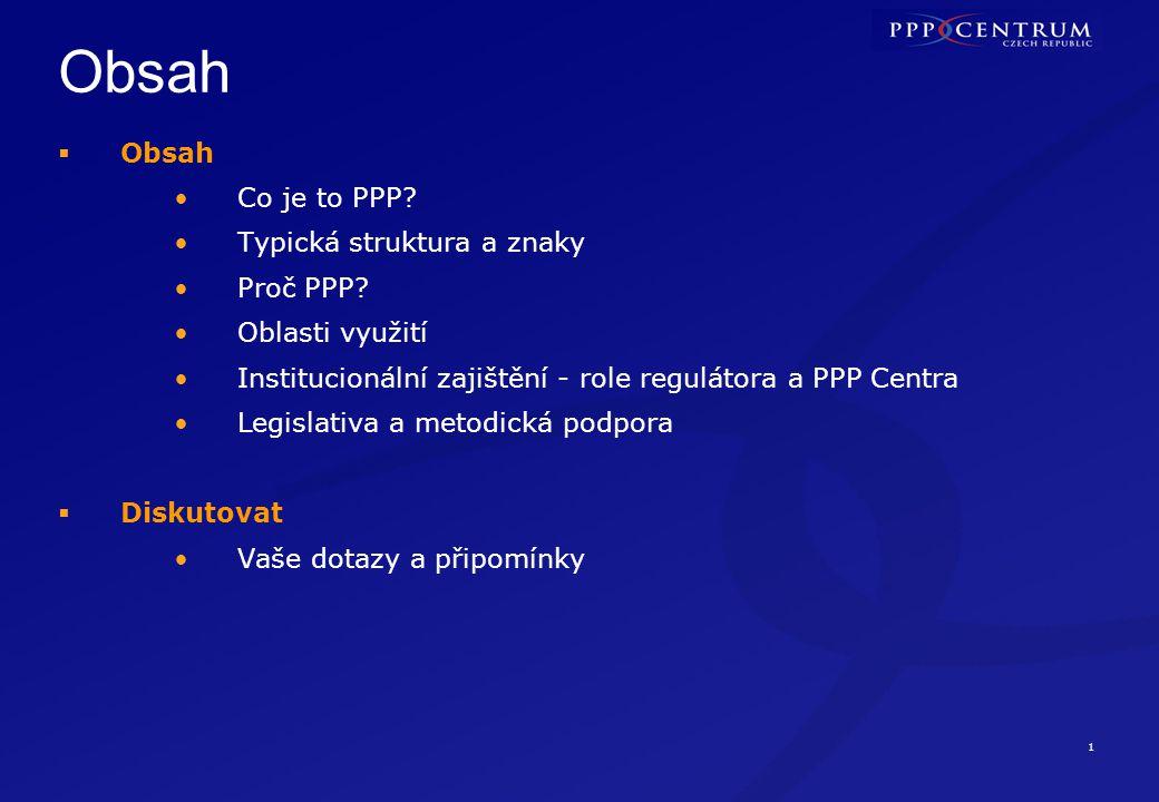 1 Obsah  Obsah Co je to PPP? Typická struktura a znaky Proč PPP? Oblasti využití Institucionální zajištění - role regulátora a PPP Centra Legislativa