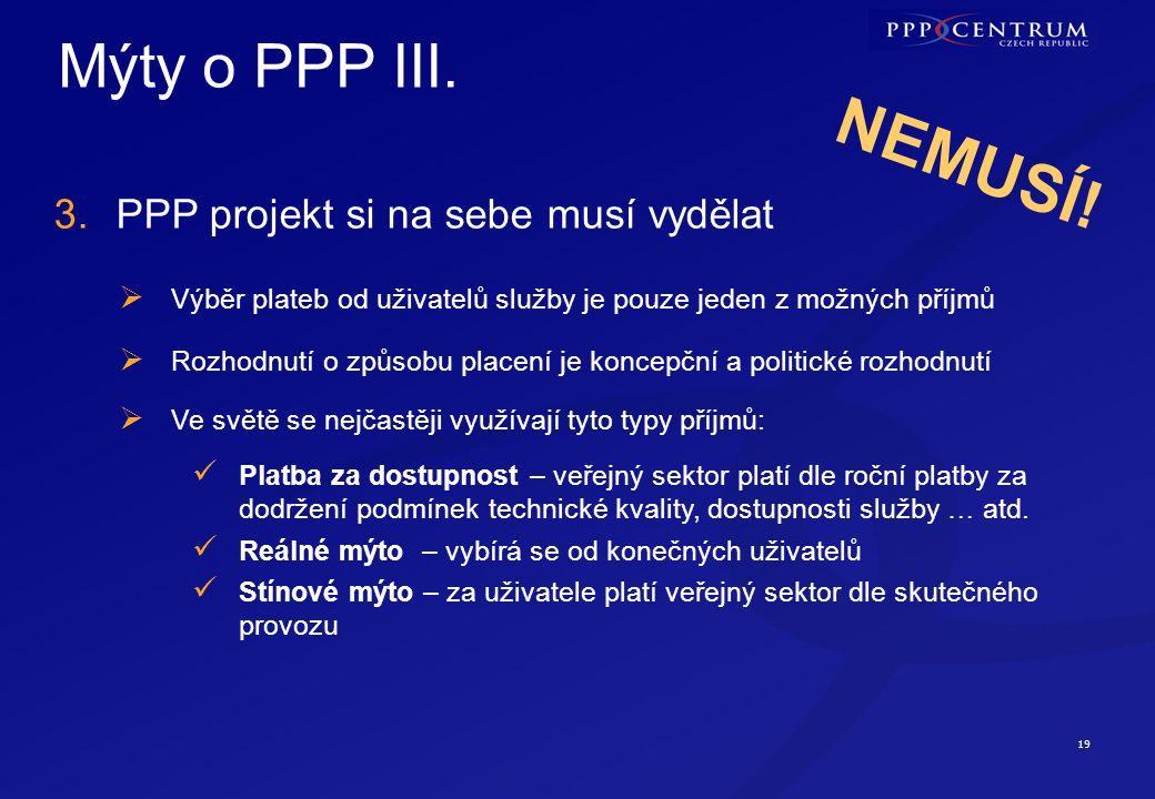 19 Mýty o PPP III. 3.PPP projekt si na sebe musí vydělat NEMUSÍ!  Výběr plateb od uživatelů služby je pouze jeden z možných příjmů  Rozhodnutí o způ