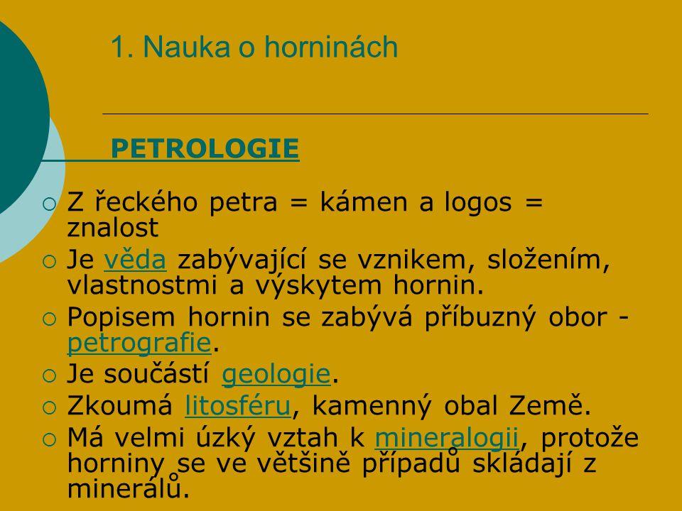 1. Nauka o horninách PETROLOGIE  Z řeckého petra = kámen a logos = znalost  Je věda zabývající se vznikem, složením, vlastnostmi a výskytem hornin.v