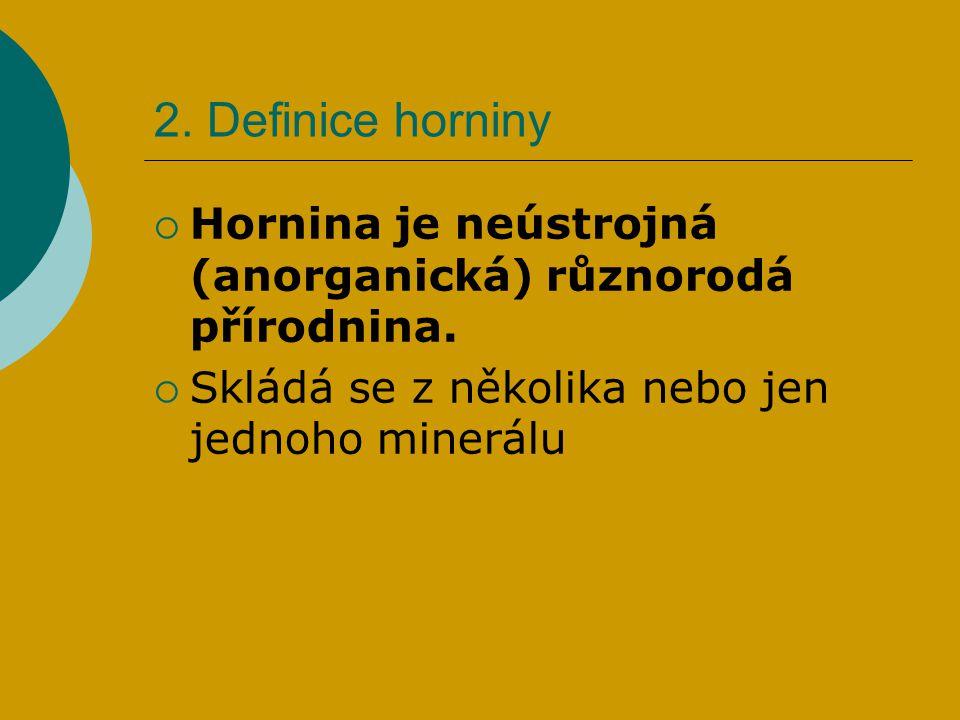 2. Definice horniny  Hornina je neústrojná (anorganická) různorodá přírodnina.  Skládá se z několika nebo jen jednoho minerálu