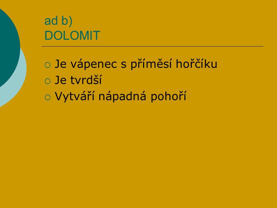 ad b) DOLOMIT  Je vápenec s příměsí hořčíku  Je tvrdší  Vytváří nápadná pohoří