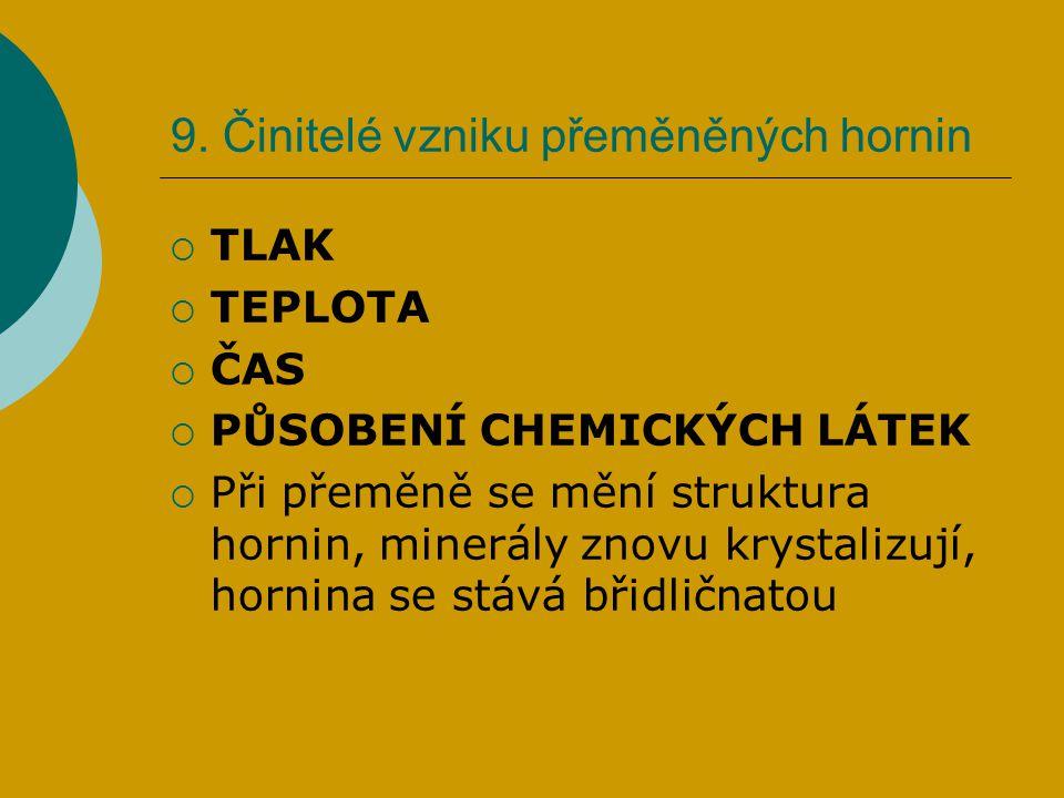 9. Činitelé vzniku přeměněných hornin  TLAK  TEPLOTA  ČAS  PŮSOBENÍ CHEMICKÝCH LÁTEK  Při přeměně se mění struktura hornin, minerály znovu krysta