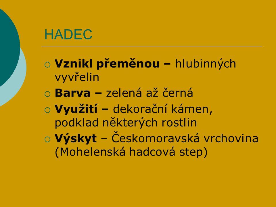 HADEC  Vznikl přeměnou – hlubinných vyvřelin  Barva – zelená až černá  Využití – dekorační kámen, podklad některých rostlin  Výskyt – Českomoravsk